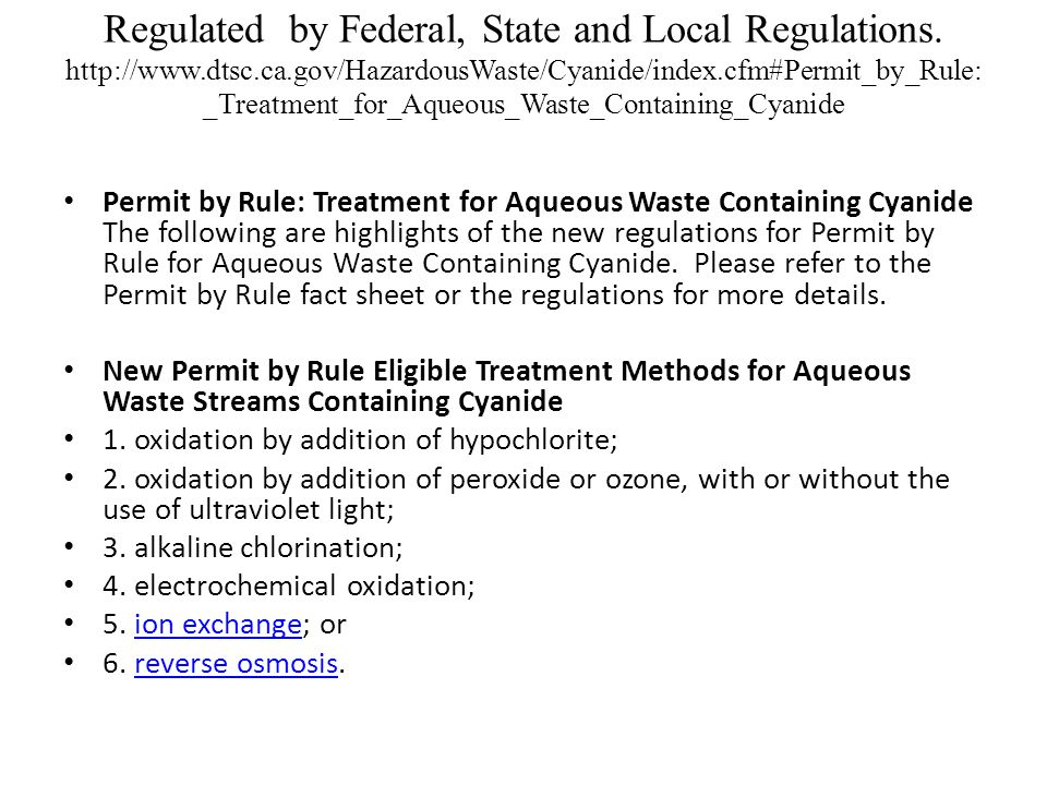 Regulated by Federal, State and Local Regulations. http://www.dtsc.ca.gov/HazardousWaste/Cyanide/index.cfm#Permit_by_Rule:_Treatment_for_Aqueous_Waste_Containing_Cyanide