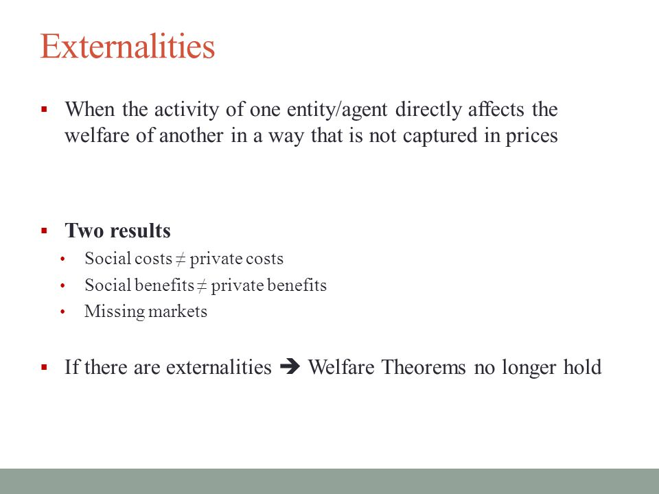 Externalities When the activity of one entity/agent directly affects the welfare of another in a way that is not captured in prices.