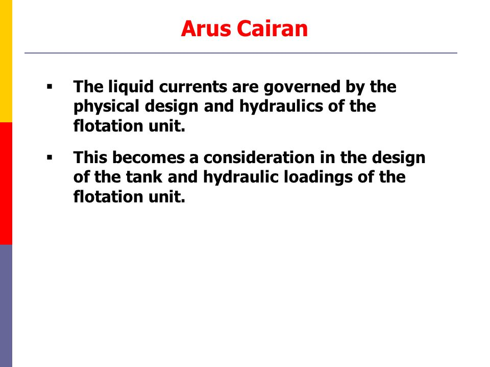Arus Cairan The liquid currents are governed by the physical design and hydraulics of the flotation unit.