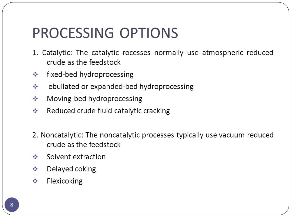 PROCESSING OPTIONS 1. Catalytic: The catalytic rocesses normally use atmospheric reduced crude as the feedstock.