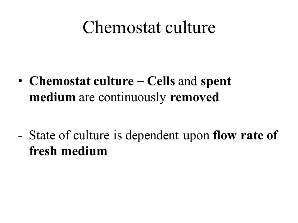 Chemostat culture Chemostat culture – Cells and spent medium are continuously removed.