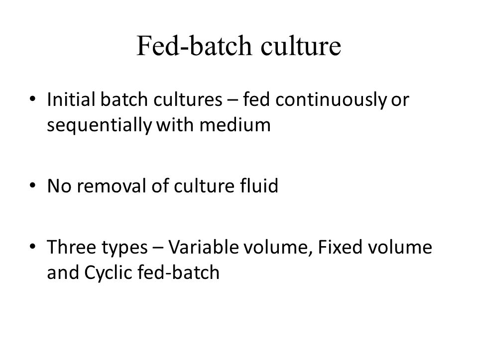 Fed-batch culture Initial batch cultures – fed continuously or sequentially with medium. No removal of culture fluid.