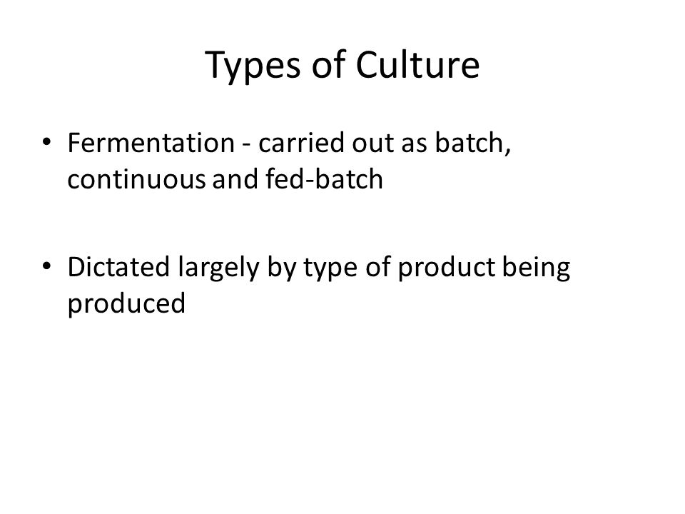 Types of Culture Fermentation - carried out as batch, continuous and fed-batch. Dictated largely by type of product being produced.