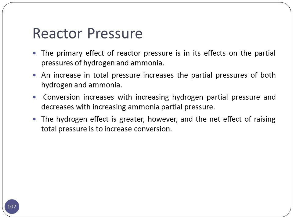 Reactor Pressure The primary effect of reactor pressure is in its effects on the partial pressures of hydrogen and ammonia.