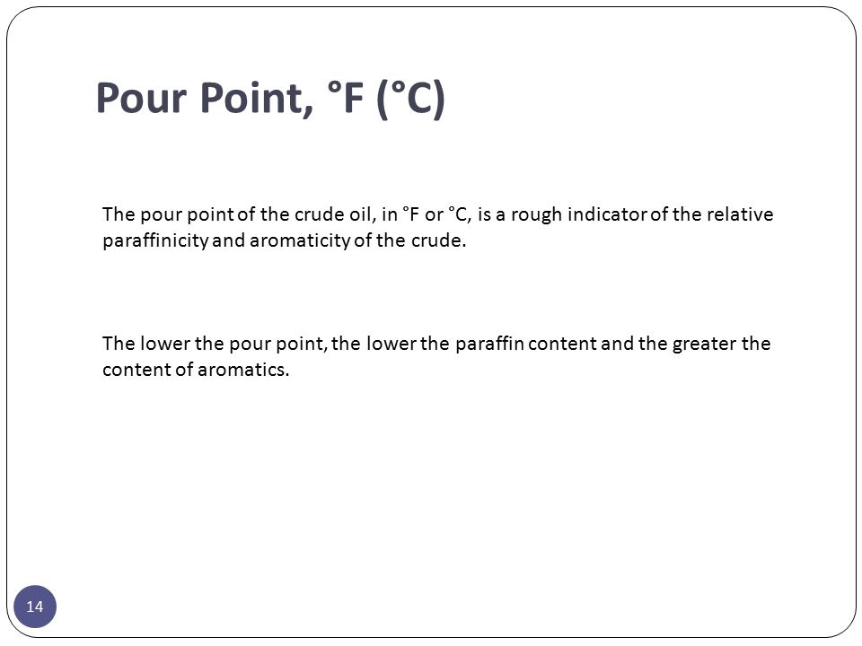 Pour Point, °F (°C) The pour point of the crude oil, in °F or °C, is a rough indicator of the relative paraffinicity and aromaticity of the crude.