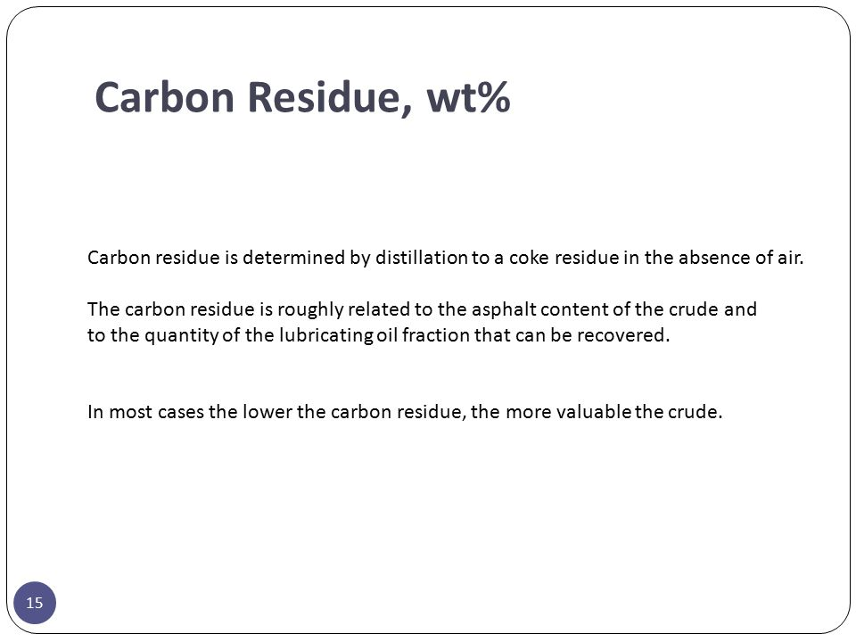 Carbon Residue, wt% Carbon residue is determined by distillation to a coke residue in the absence of air.