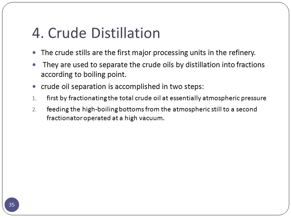 4. Crude Distillation The crude stills are the first major processing units in the refinery.