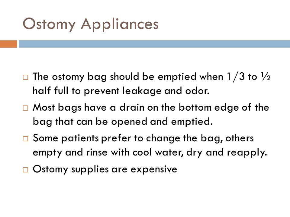 Ostomy Appliances The ostomy bag should be emptied when 1/3 to ½ half full to prevent leakage and odor.