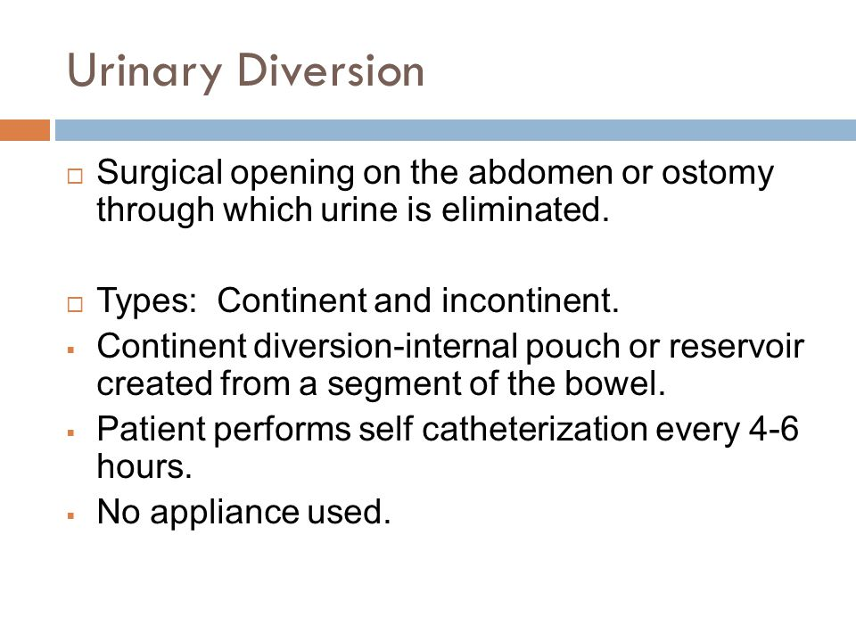 Urinary Diversion Surgical opening on the abdomen or ostomy through which urine is eliminated. Types: Continent and incontinent.
