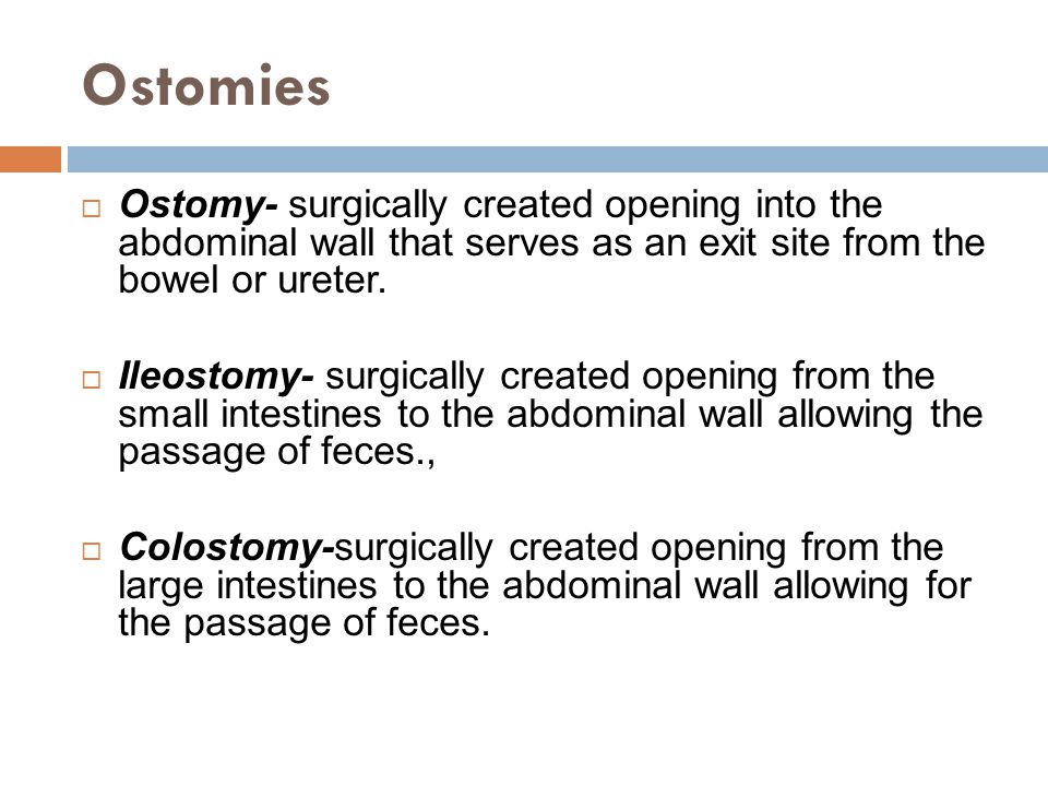 Ostomies Ostomy- surgically created opening into the abdominal wall that serves as an exit site from the bowel or ureter.