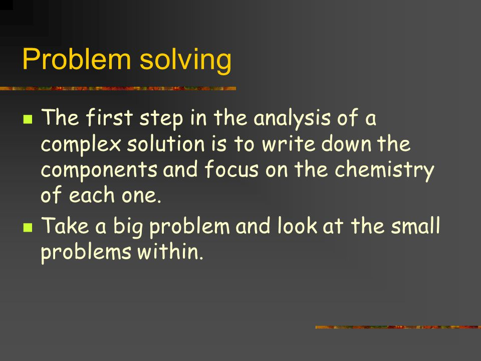 Problem solving The first step in the analysis of a complex solution is to write down the components and focus on the chemistry of each one.