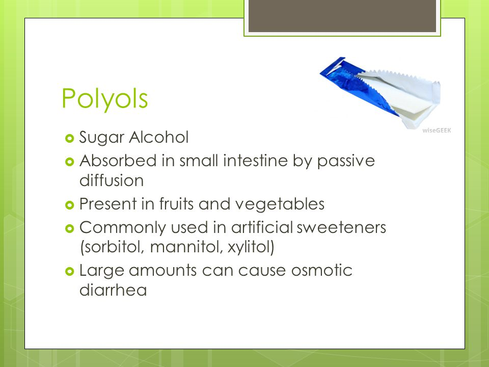 Polyols Sugar Alcohol Absorbed in small intestine by passive diffusion