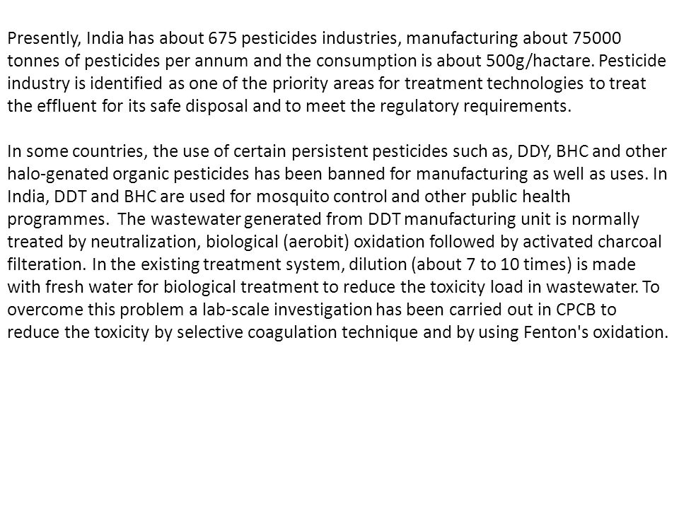 Presently, India has about 675 pesticides industries, manufacturing about 75000 tonnes of pesticides per annum and the consumption is about 500g/hactare.
