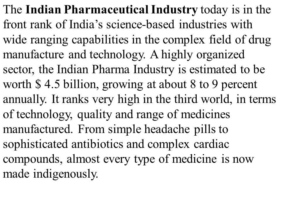 The Indian Pharmaceutical Industry today is in the front rank of India's science-based industries with wide ranging capabilities in the complex field of drug manufacture and technology.