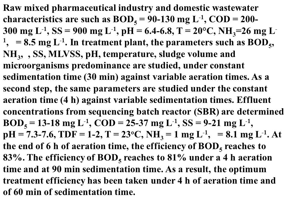 Raw mixed pharmaceutical industry and domestic wastewater characteristics are such as BOD5 = 90-130 mg L-1, COD = 200-300 mg L-1, SS = 900 mg L-1, pH = 6.4-6.8, T = 20°C, NH3=26 mg L-1, = 8.5 mg L-1.