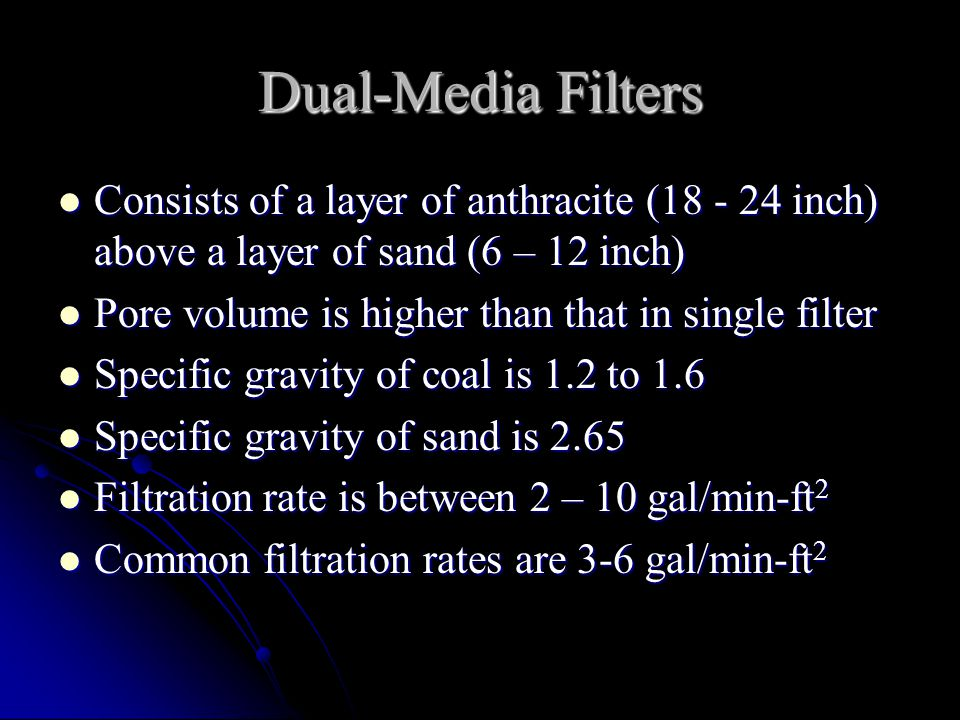 Dual-Media Filters Consists of a layer of anthracite (18 - 24 inch) above a layer of sand (6 – 12 inch)