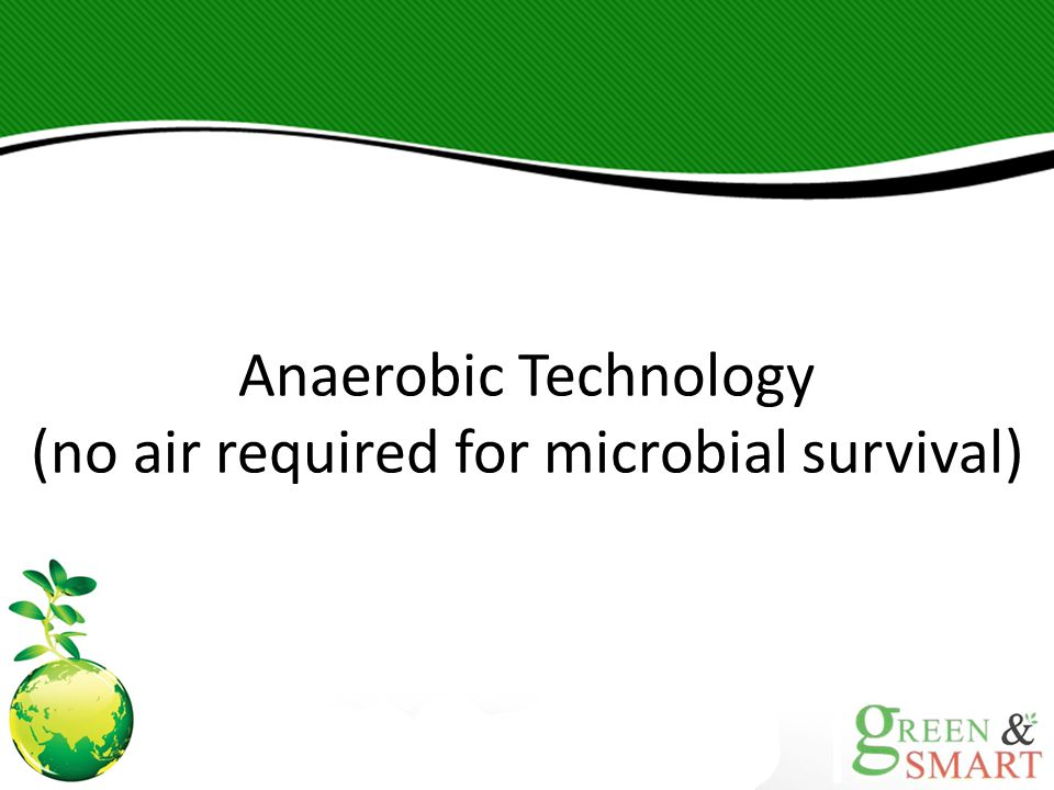 Anaerobic Technology (no air required for microbial survival)