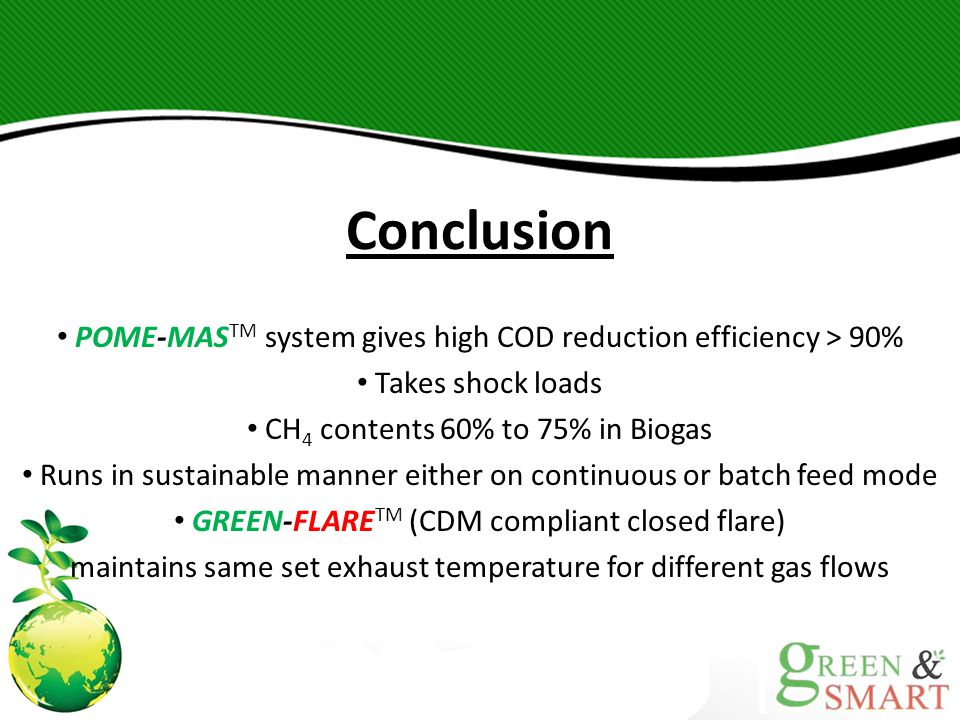 Conclusion POME-MASTM system gives high COD reduction efficiency > 90% Takes shock loads. CH4 contents 60% to 75% in Biogas.