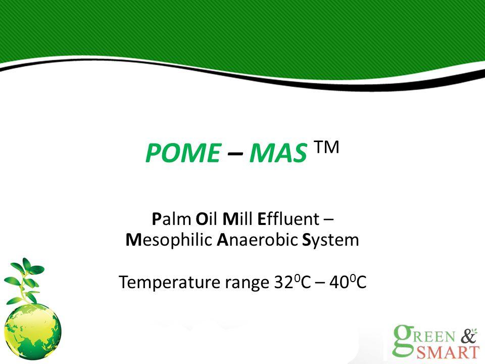 POME – MAS TM Palm Oil Mill Effluent – Mesophilic Anaerobic System Temperature range 320C – 400C