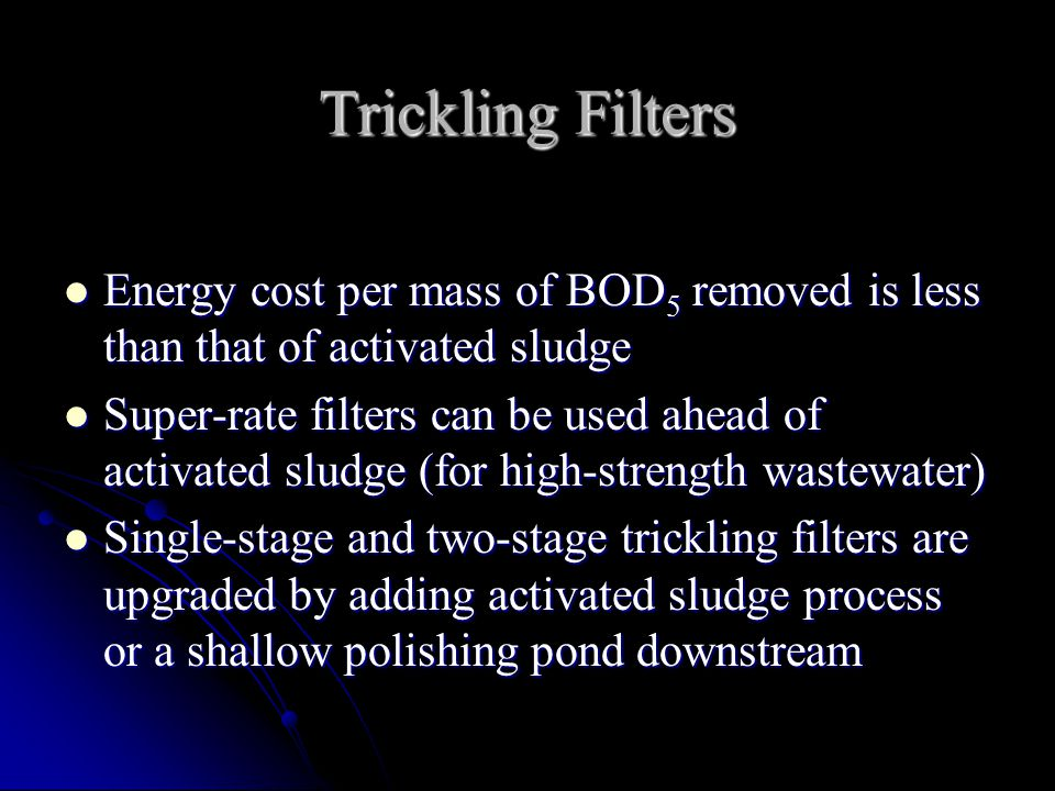 Trickling Filters Energy cost per mass of BOD5 removed is less than that of activated sludge.