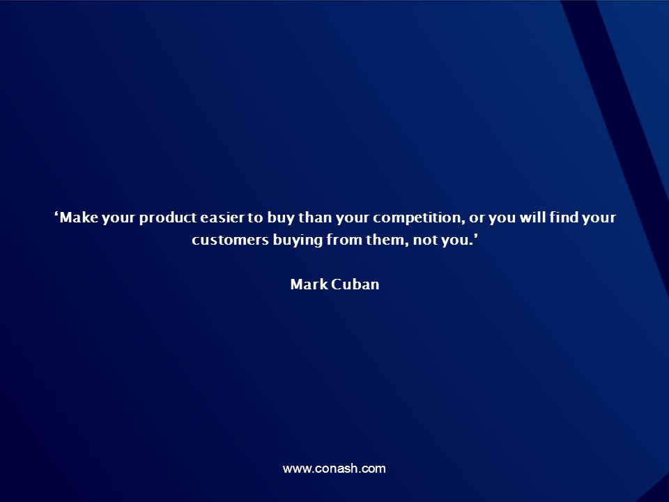 'Make your product easier to buy than your competition, or you will find your customers buying from them, not you.' Mark Cuban
