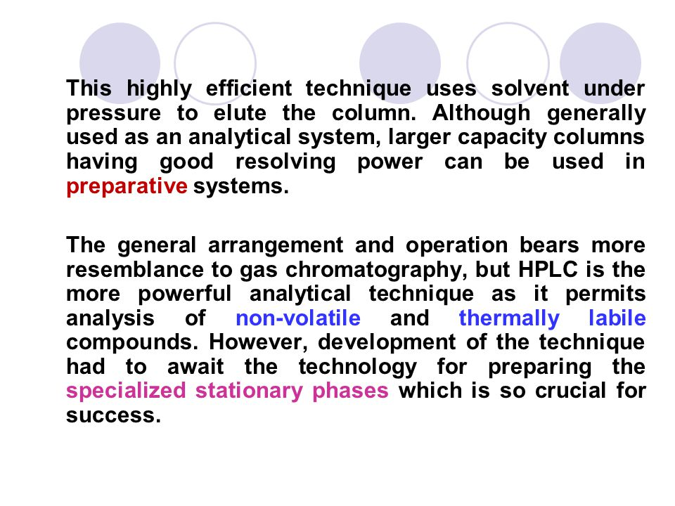 This highly efficient technique uses solvent under pressure to elute the column. Although generally used as an analytical system, larger capacity columns having good resolving power can be used in preparative systems.