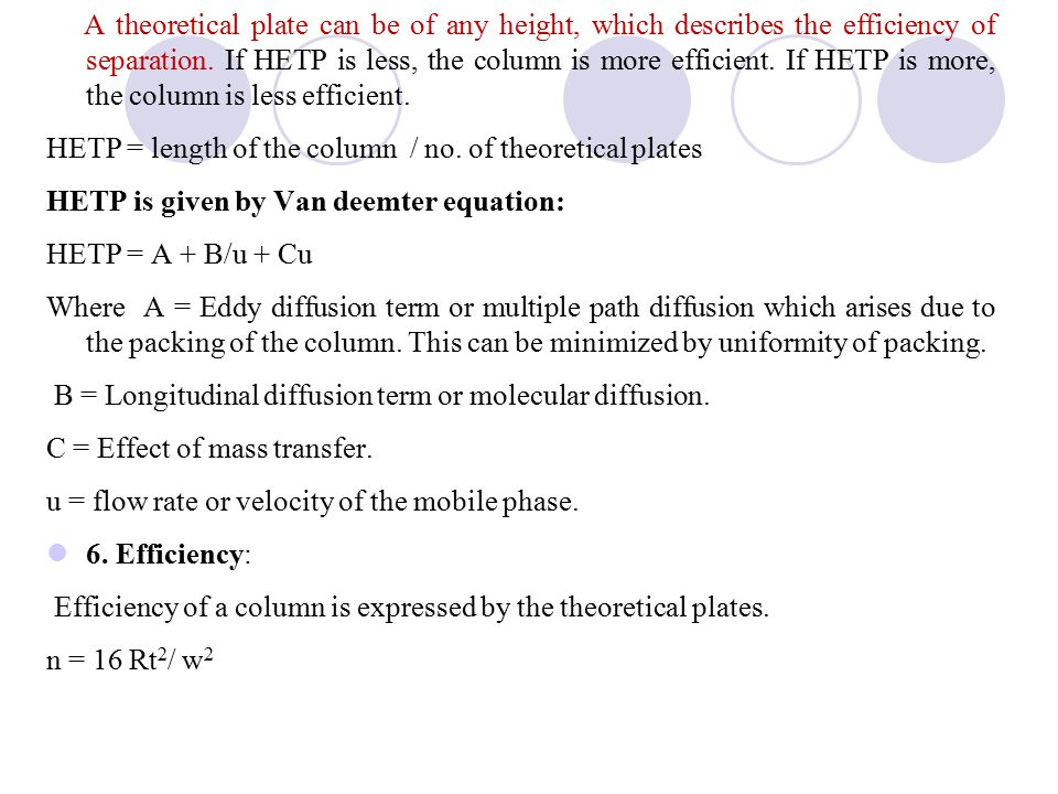 A theoretical plate can be of any height, which describes the efficiency of separation. If HETP is less, the column is more efficient. If HETP is more, the column is less efficient.