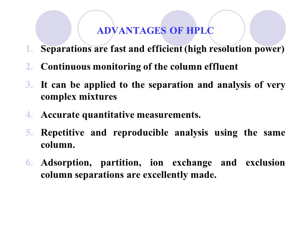 ADVANTAGES OF HPLC Separations are fast and efficient (high resolution power) Continuous monitoring of the column effluent.
