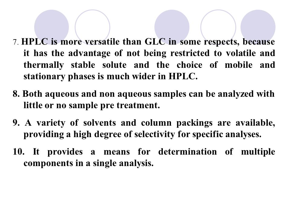 7. HPLC is more versatile than GLC in some respects, because it has the advantage of not being restricted to volatile and thermally stable solute and the choice of mobile and stationary phases is much wider in HPLC.