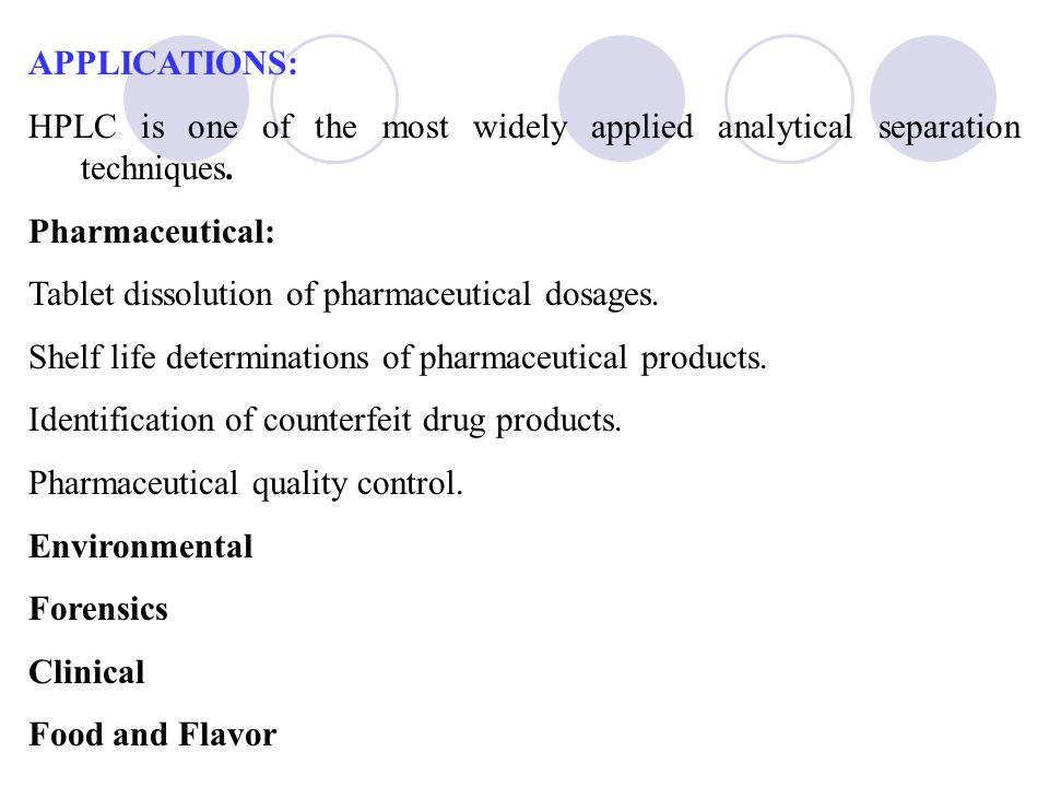 APPLICATIONS: HPLC is one of the most widely applied analytical separation techniques. Pharmaceutical: