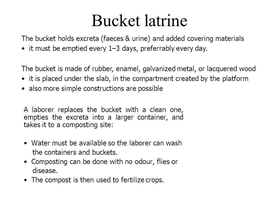 Bucket latrine The bucket holds excreta (faeces & urine) and added covering materials. it must be emptied every 1–3 days, preferrably every day.