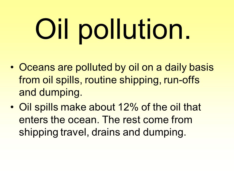 Oil pollution. Oceans are polluted by oil on a daily basis from oil spills, routine shipping, run-offs and dumping.