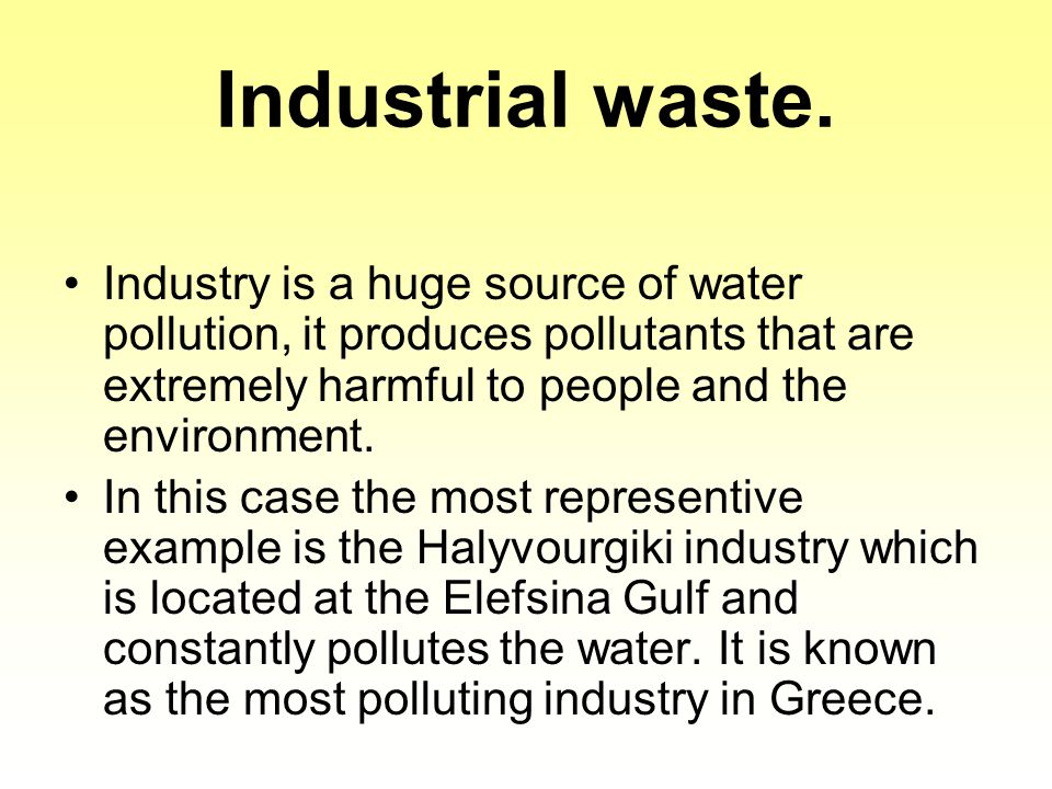 Industrial waste. Industry is a huge source of water pollution, it produces pollutants that are extremely harmful to people and the environment.