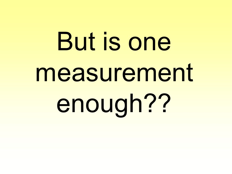 But is one measurement enough