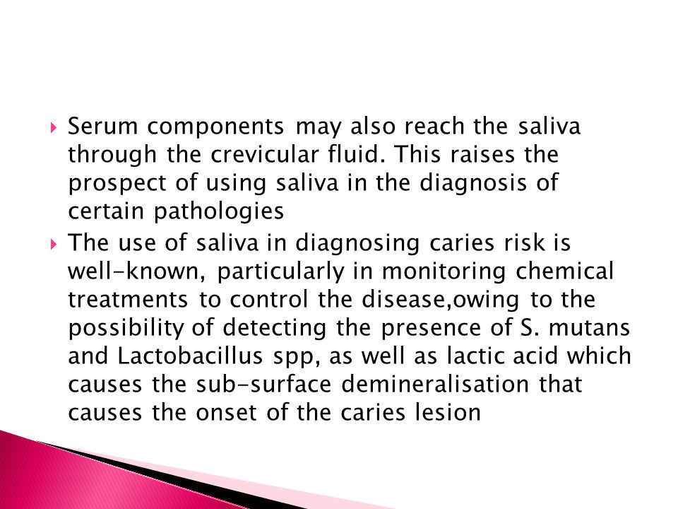 Serum components may also reach the saliva through the crevicular fluid. This raises the prospect of using saliva in the diagnosis of certain pathologies