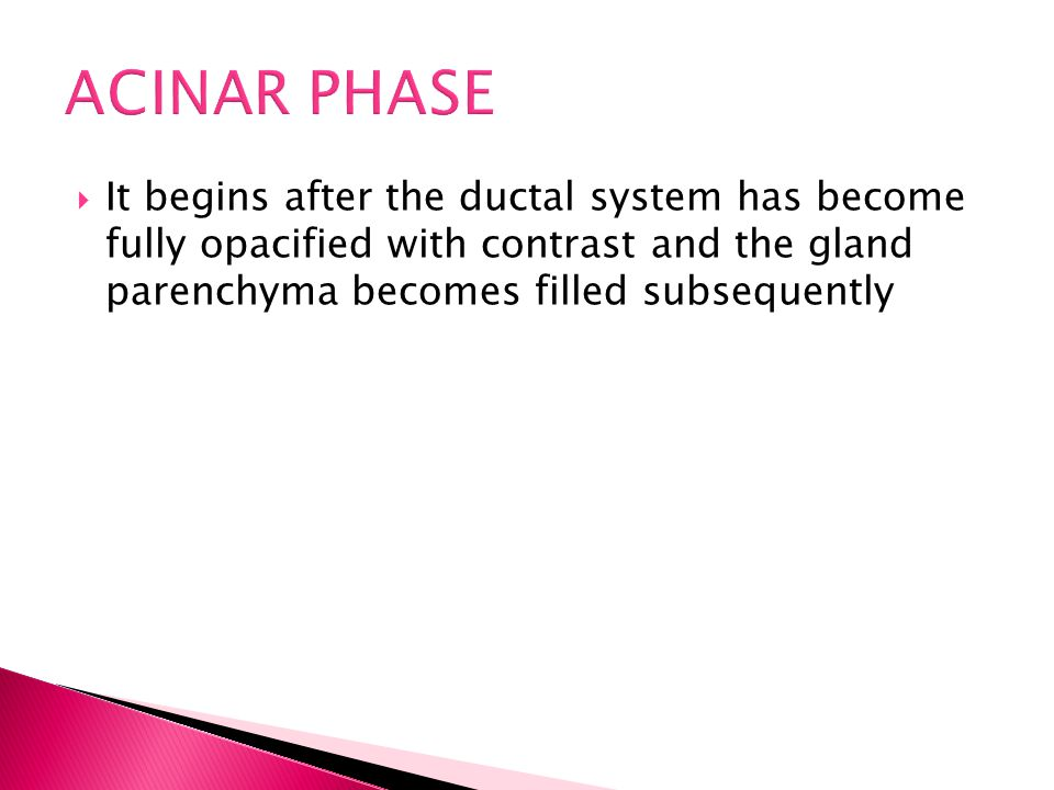 ACINAR PHASE It begins after the ductal system has become fully opacified with contrast and the gland parenchyma becomes filled subsequently.