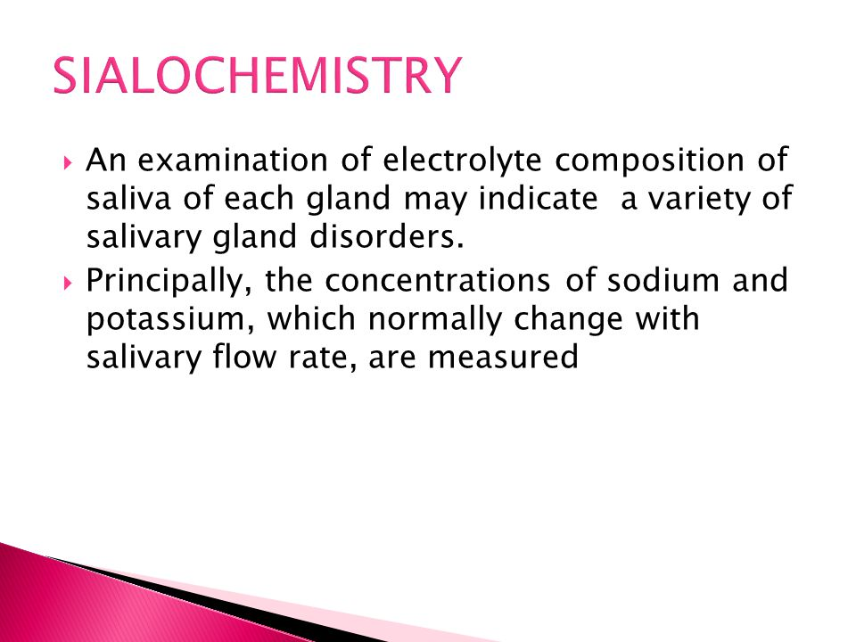SIALOCHEMISTRY An examination of electrolyte composition of saliva of each gland may indicate a variety of salivary gland disorders.