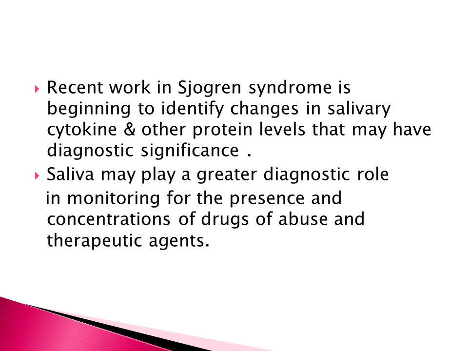 Recent work in Sjogren syndrome is beginning to identify changes in salivary cytokine & other protein levels that may have diagnostic significance .