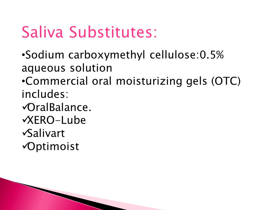 Saliva Substitutes: Sodium carboxymethyl cellulose:0.5% aqueous solution. Commercial oral moisturizing gels (OTC) includes: