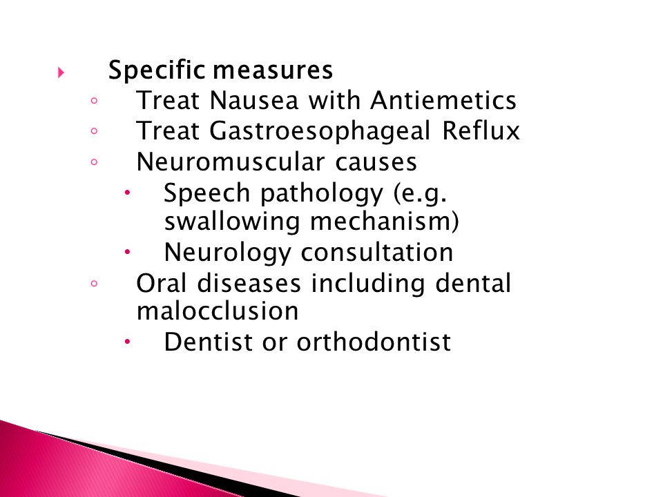 Specific measures Treat Nausea with Antiemetics. Treat Gastroesophageal Reflux. Neuromuscular causes.