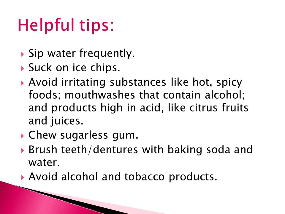Helpful tips: Sip water frequently. Suck on ice chips.