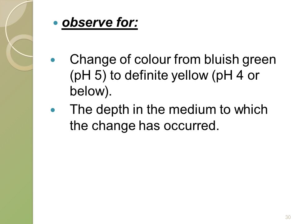 observe for: Change of colour from bluish green (pH 5) to definite yellow (pH 4 or below).