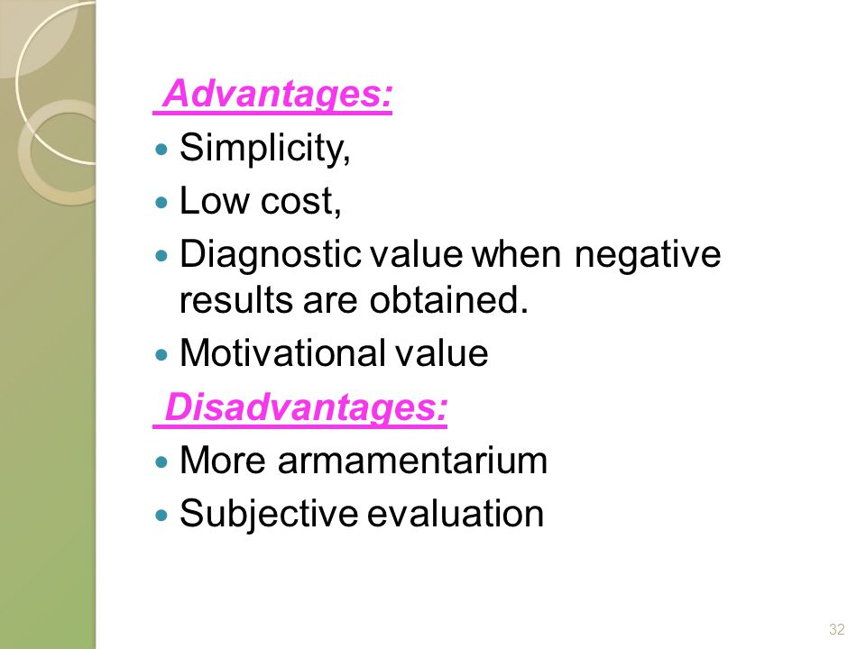 Advantages: Simplicity, Low cost, Diagnostic value when negative results are obtained. Motivational value.