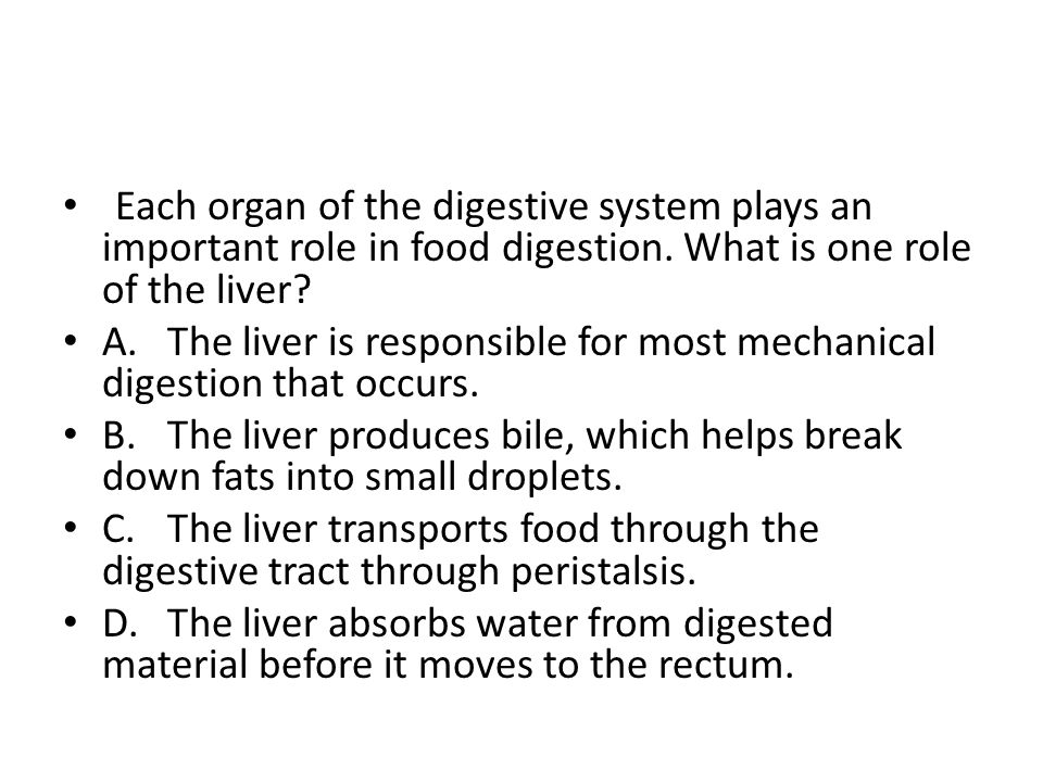 Each organ of the digestive system plays an important role in food digestion. What is one role of the liver