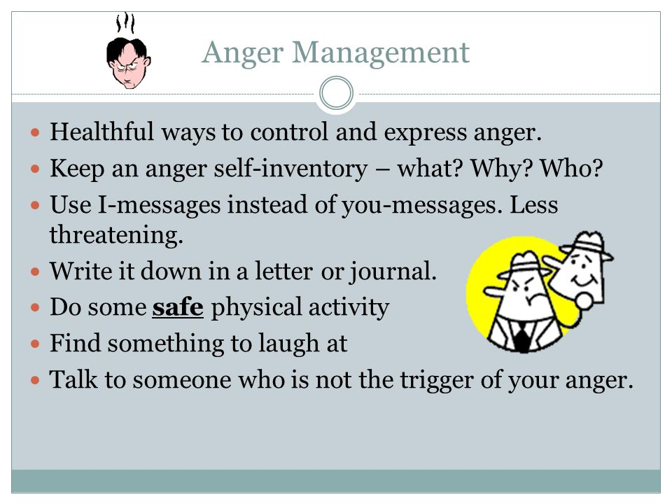 Anger Management Healthful ways to control and express anger.
