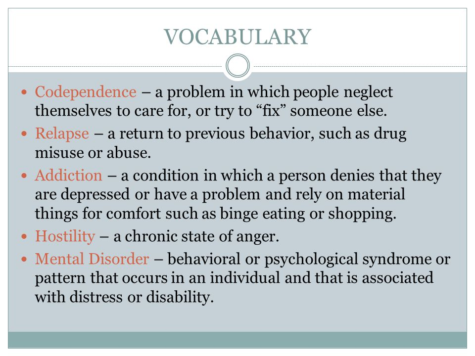 VOCABULARY Codependence – a problem in which people neglect themselves to care for, or try to fix someone else.
