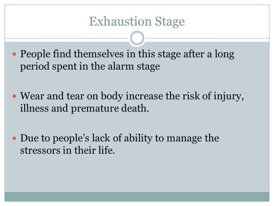 Exhaustion Stage People find themselves in this stage after a long period spent in the alarm stage.