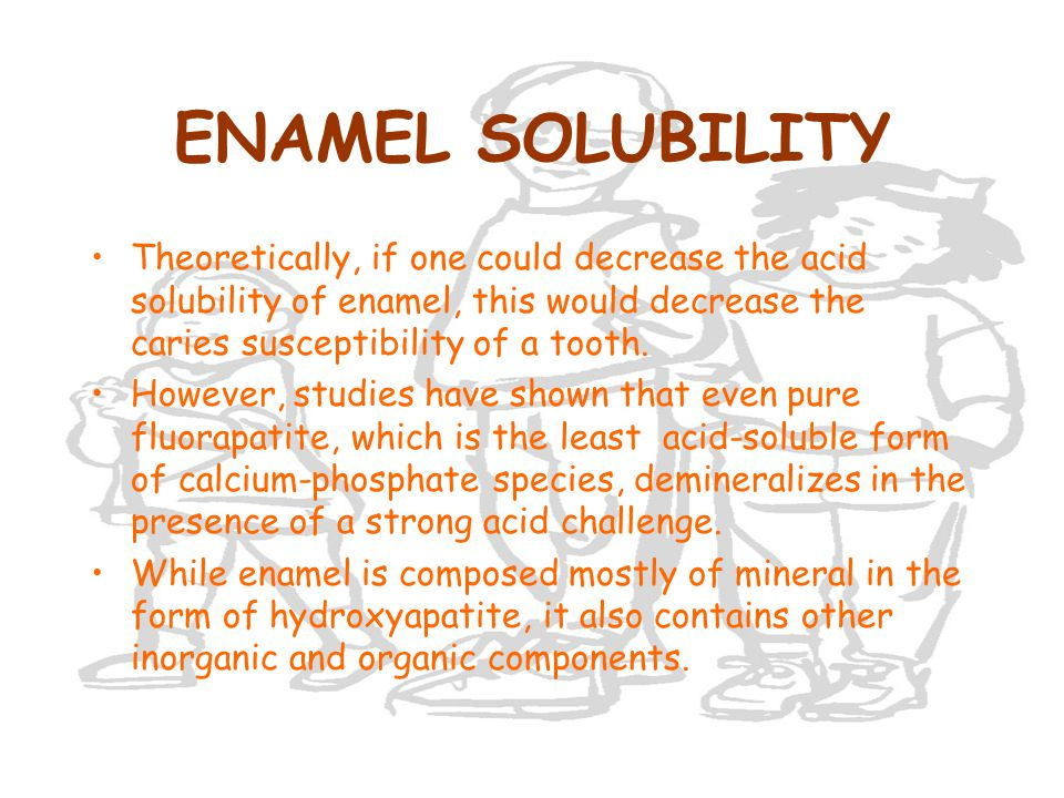 ENAMEL SOLUBILITY Theoretically, if one could decrease the acid solubility of enamel, this would decrease the caries susceptibility of a tooth.