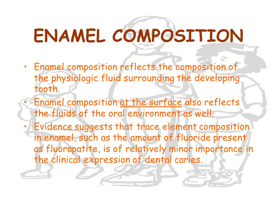 ENAMEL COMPOSITION Enamel composition reflects the composition of the physiologic fluid surrounding the developing tooth.