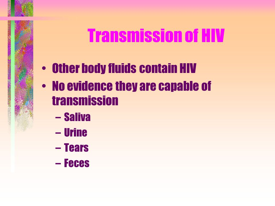 Transmission of HIV Other body fluids contain HIV